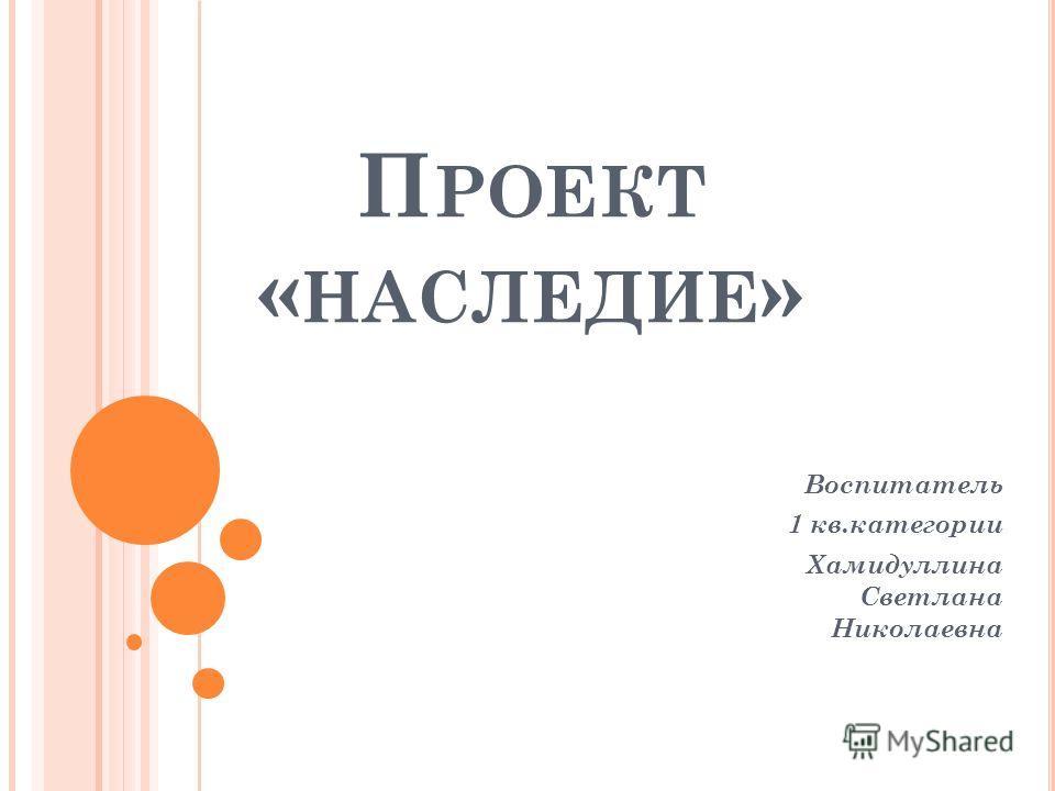 П РОЕКТ « НАСЛЕДИЕ » Воспитатель 1 кв.категории Хамидуллина Светлана Николаевна