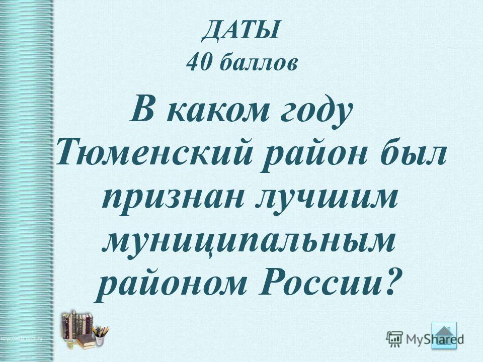 ДАТЫ 40 баллов В каком году Тюменский район был признан лучшим муниципальным районом России?