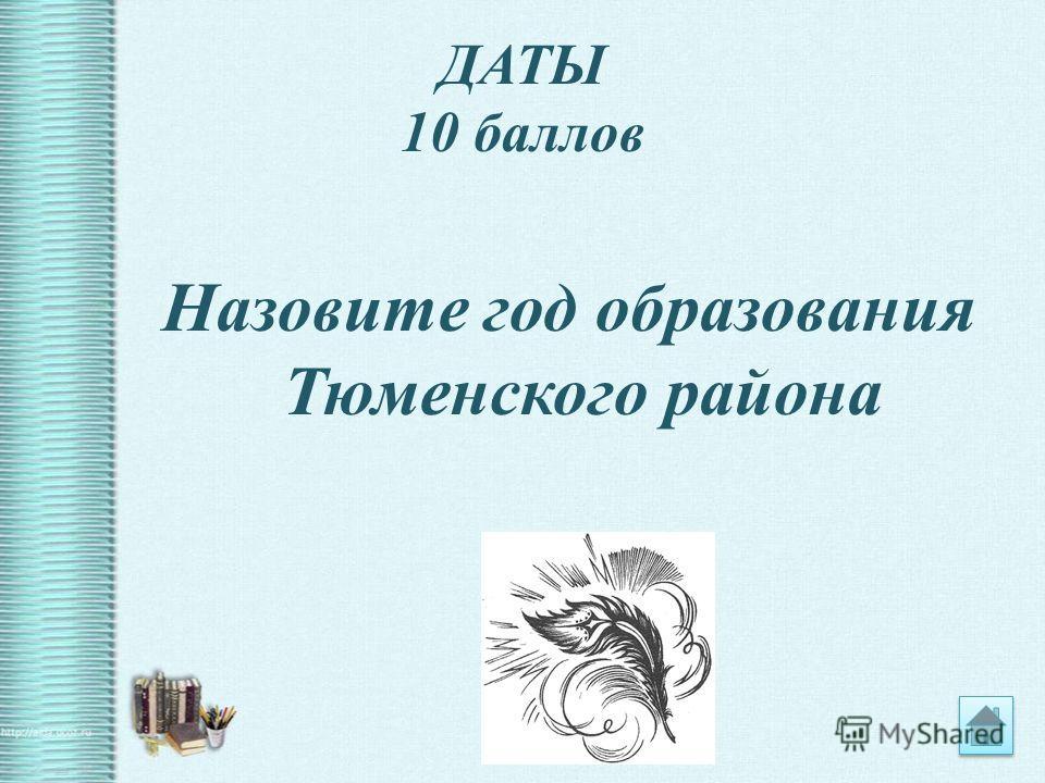 ДАТЫ 10 баллов Назовите год образования Тюменского района