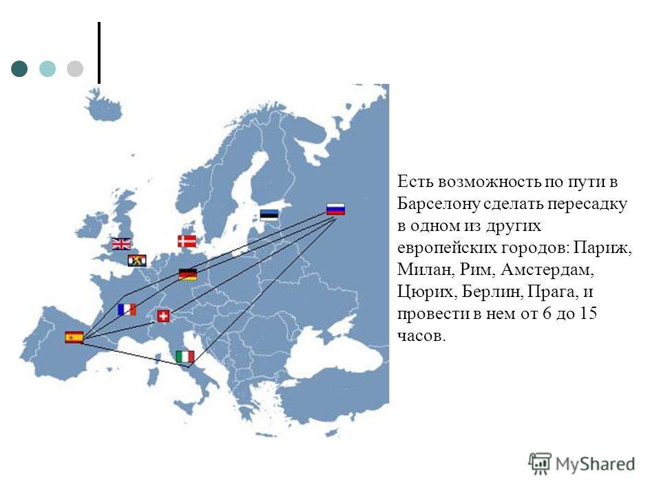 Есть возможность по пути в Барселону сделать пересадку в одном из других европейских городов: Париж, Милан, Рим, Амстердам, Цюрих, Берлин, Прага, и провести в нем от 6 до 15 часов.