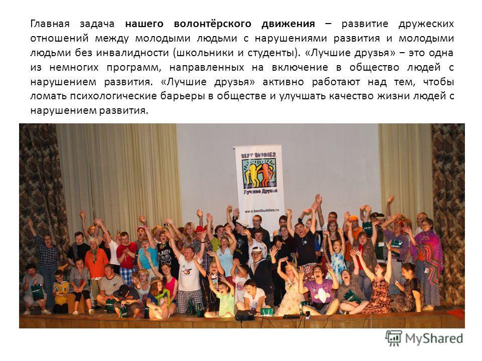 Главная задача нашего волонтёрского движения – развитие дружеских отношений между молодыми людьми с нарушениями развития и молодыми людьми без инвалидности (школьники и студенты). «Лучшие друзья» это одна из немногих программ, направленных на включен