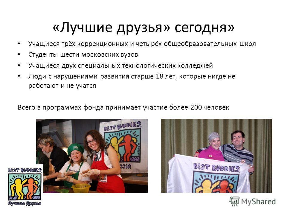 «Лучшие друзья» сегодня» Учащиеся трёх коррекционных и четырёх общеобразовательных школ Студенты шести московских вузов Учащиеся двух специальных технологических колледжей Люди с нарушениями развития старше 18 лет, которые нигде не работают и не учат