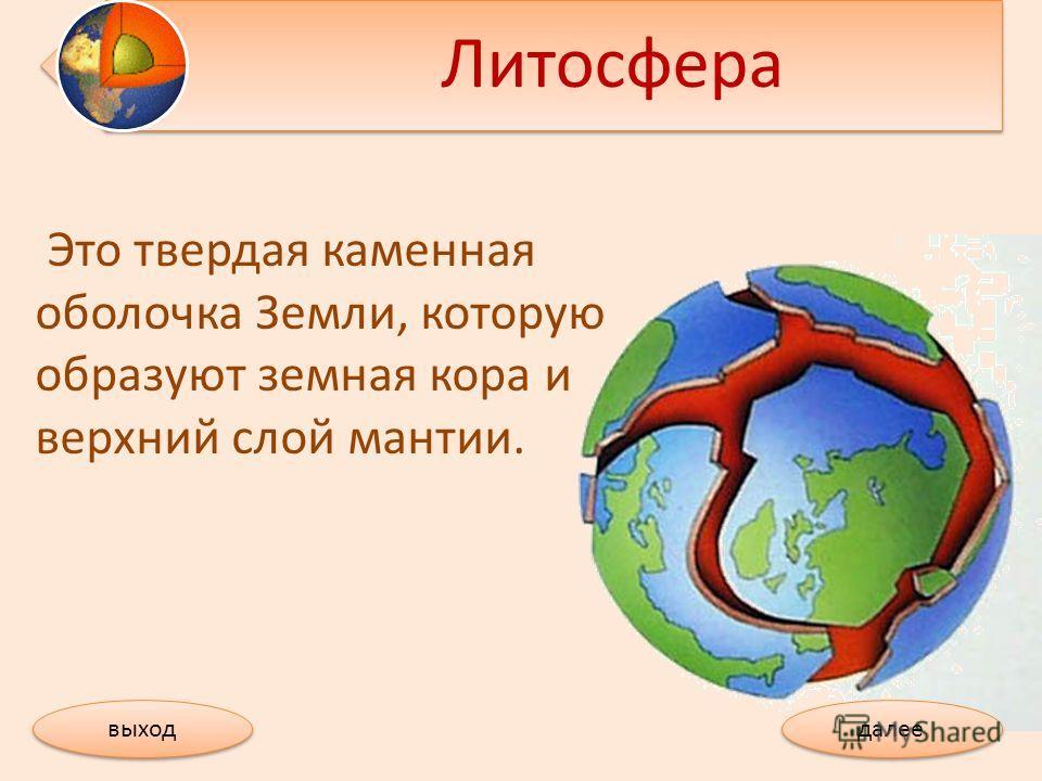 Литосфера Это твердая каменная оболочка Земли, которую образуют земная кора и верхний слой мантии. далее выход