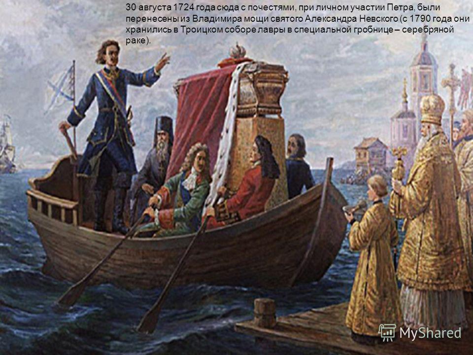 30 августа 1724 года сюда с почестями, при личном участии Петра, были перенесены из Владимира мощи святого Александра Невского (с 1790 года они хранились в Троицком соборе лавры в специальной гробнице – серебряной раке).