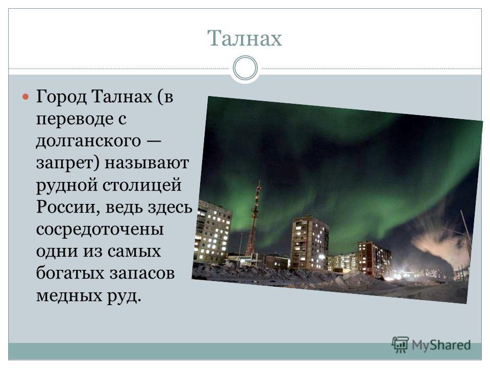Талнах Город Талнах (в переводе с долганского запрет) называют рудной столицей России, ведь здесь сосредоточены одни из самых богатых запасов медных руд.