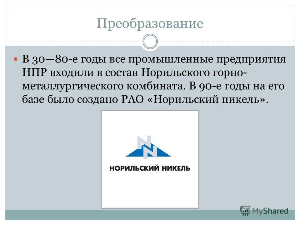 Преобразование В 3080-е годы все промышленные предприятия НПР входили в состав Норильского горно- металлургического комбината. В 90-е годы на его базе было создано РАО «Норильский никель».