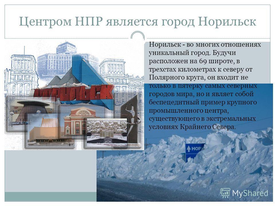 Центром НПР является город Норильск Норильск - во многих отношениях уникальный город. Будучи расположен на 69 широте, в трехстах километрах к северу от Полярного круга, он входит не только в пятерку самых северных городов мира, но и являет собой бесп