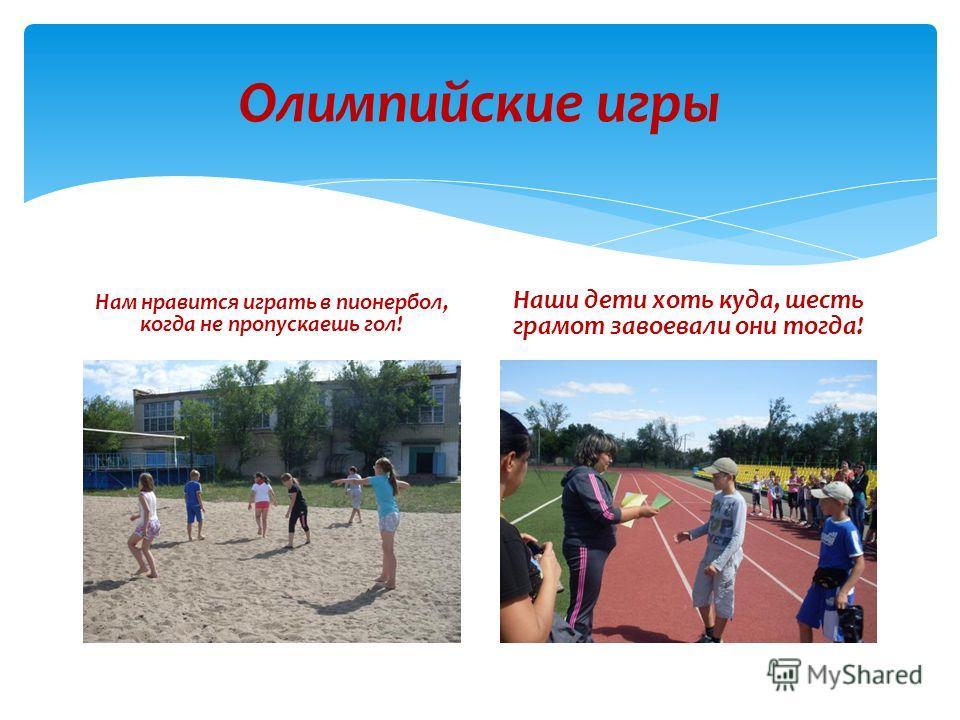 Олимпийские игры Нам нравится играть в пионербол, когда не пропускаешь гол! Наши дети хоть куда, шесть грамот завоевали они тогда!