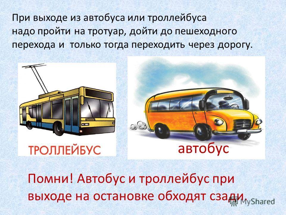 При выходе из автобуса или троллейбуса надо пройти на тротуар, дойти до пешеходного перехода и только тогда переходить через дорогу. автобус Помни! Автобус и троллейбус при выходе на остановке обходят сзади.