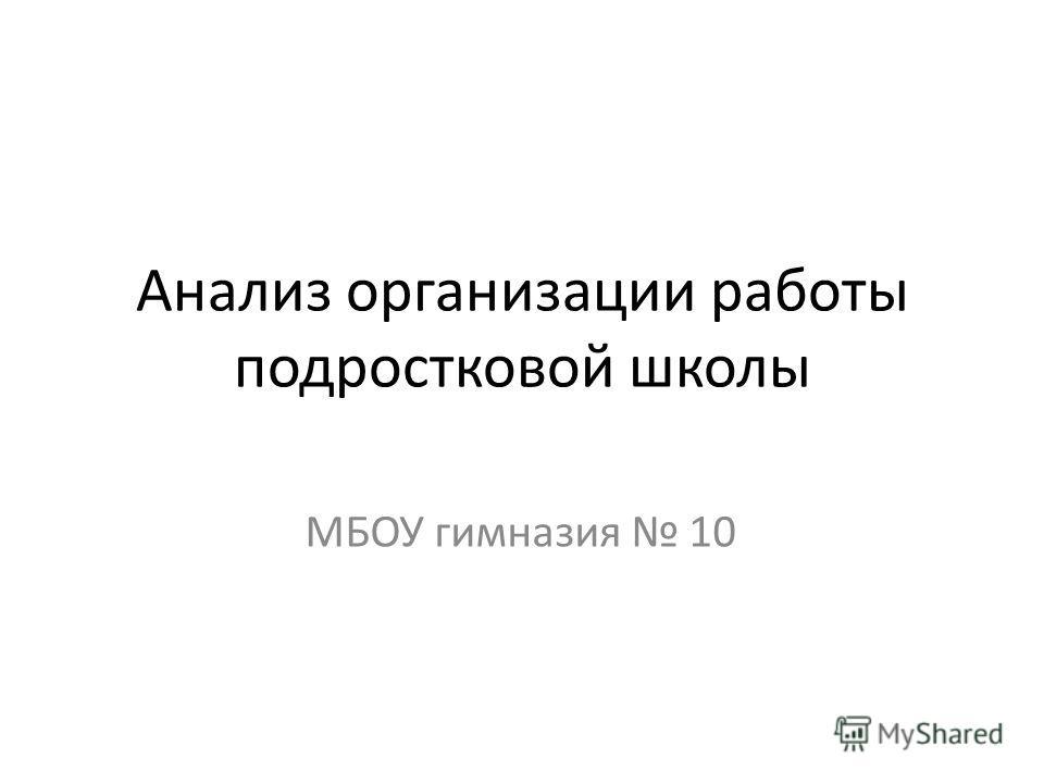 Анализ организации работы подростковой школы МБОУ гимназия 10