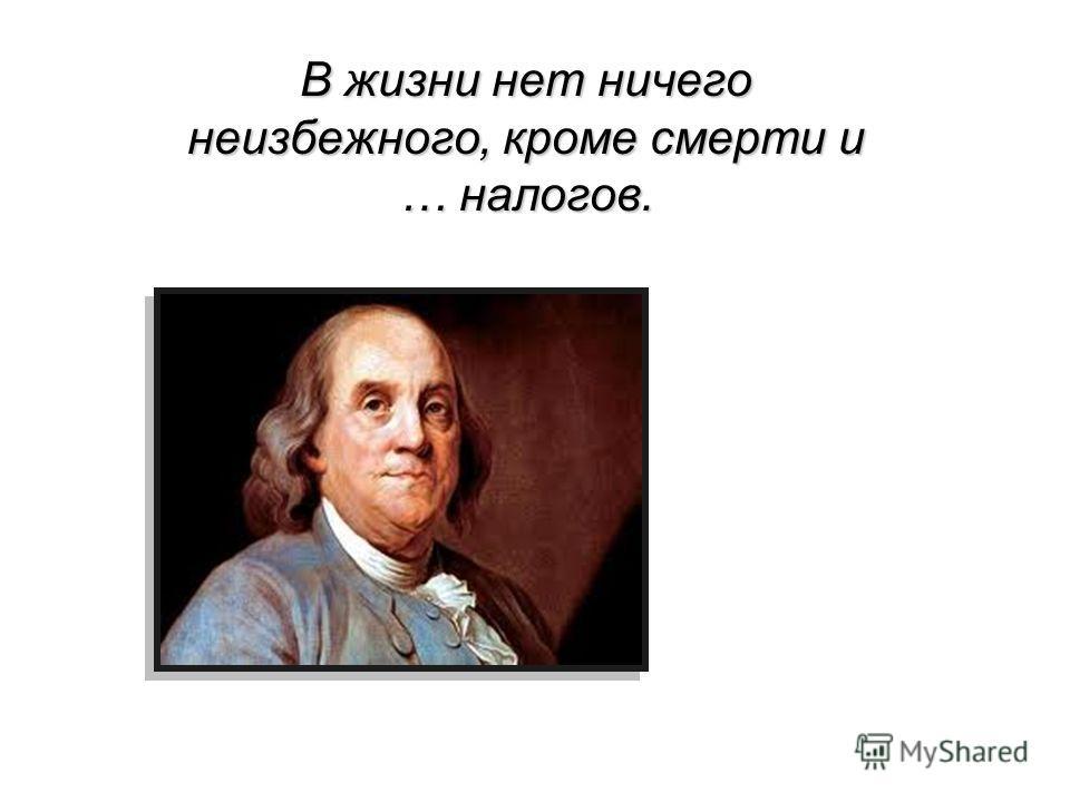 В жизни нет ничего неизбежного, кроме смерти и … налогов.