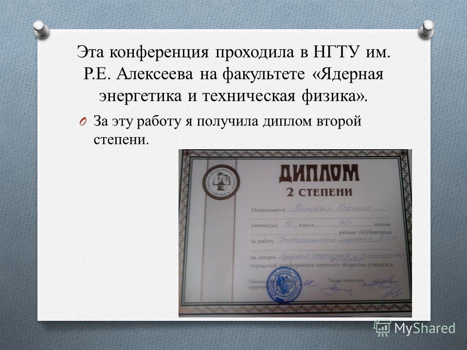 Эта конференция проходила в НГТУ им. Р.Е. Алексеева на факультете «Ядерная энергетика и техническая физика». O За эту работу я получила диплом второй степени.