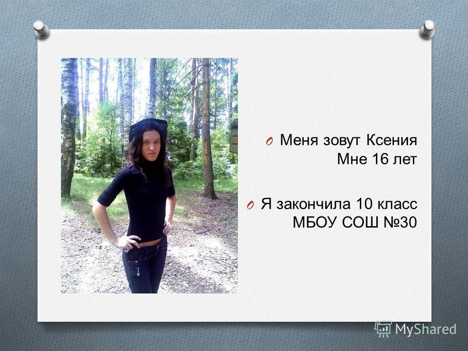 O Меня зовут Ксения Мне 16 лет O Я закончила 10 класс МБОУ СОШ 30