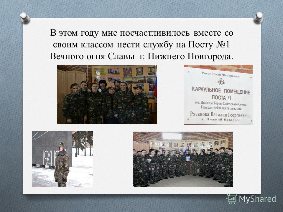 В этом году мне посчастливилось вместе со своим классом нести службу на Посту 1 Вечного огня Славы г. Нижнего Новгорода.