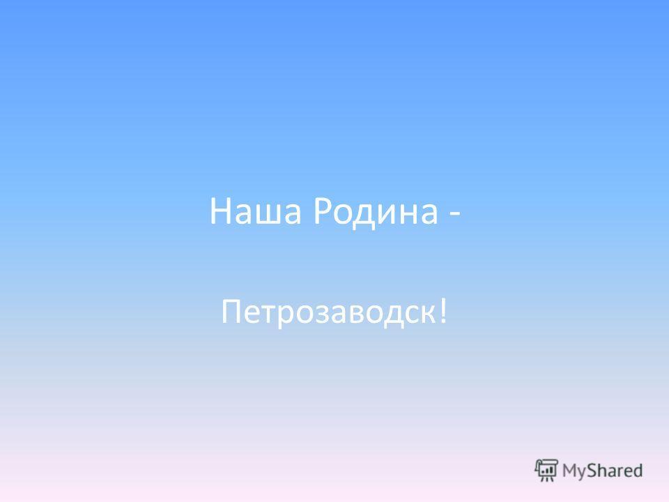Наша Родина - Петрозаводск!