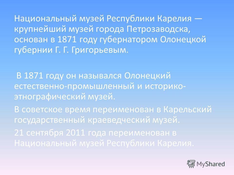 Национальный музей Республики Карелия крупнейший музей города Петрозаводска, основан в 1871 году губернатором Олонецкой губернии Г. Г. Григорьевым. В 1871 году он назывался Олонецкий естественно-промышленный и историко- этнографический музей. В совет