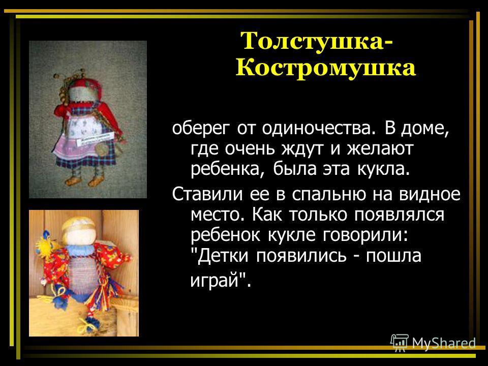 Толстушка- Костромушка оберег от одиночества. В доме, где очень ждут и желают ребенка, была эта кукла. Ставили ее в спальню на видное место. Как только появлялся ребенок кукле говорили: Детки появились - пошла играй.