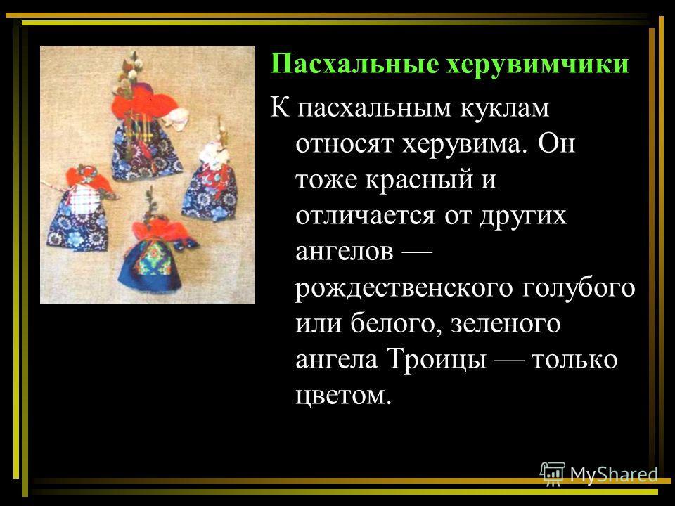 Пасхальные херувимчики К пасхальным куклам относят херувима. Он тоже красный и отличается от других ангелов рождественского голубого или белого, зеленого ангела Троицы только цветом.