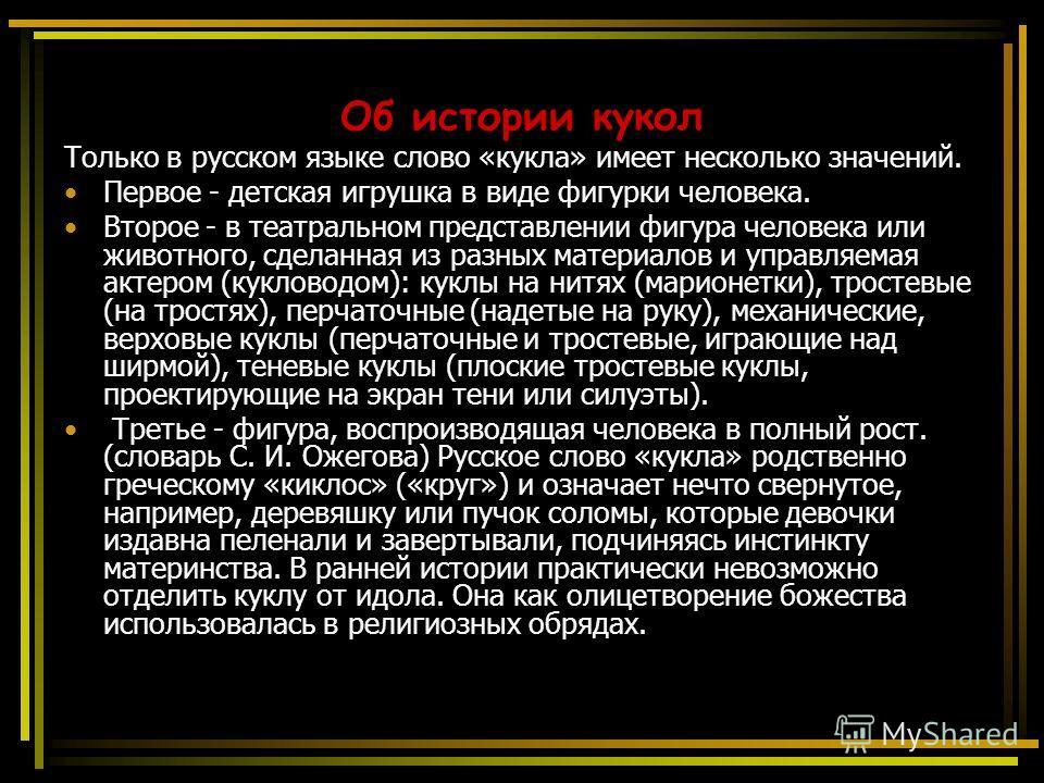 Об истории кукол Только в русском языке слово «кукла» имеет несколько значений. Первое - детская игрушка в виде фигурки человека. Второе - в театральном представлении фигура человека или животного, сделанная из разных материалов и управляемая актером