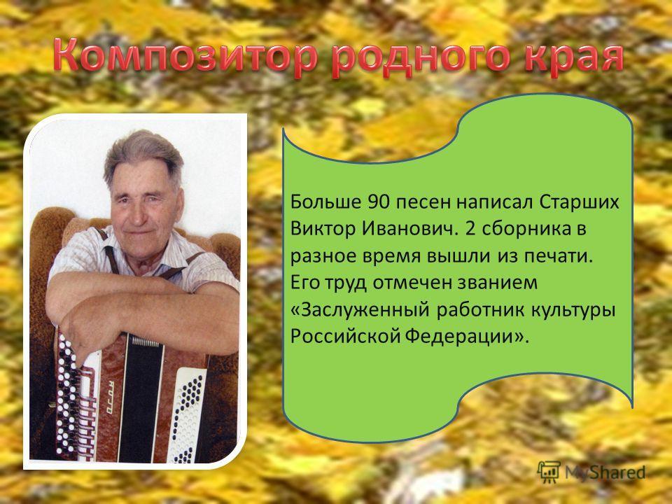 Больше 90 песен написал Старших Виктор Иванович. 2 сборника в разное время вышли из печати. Его труд отмечен званием «Заслуженный работник культуры Российской Федерации».