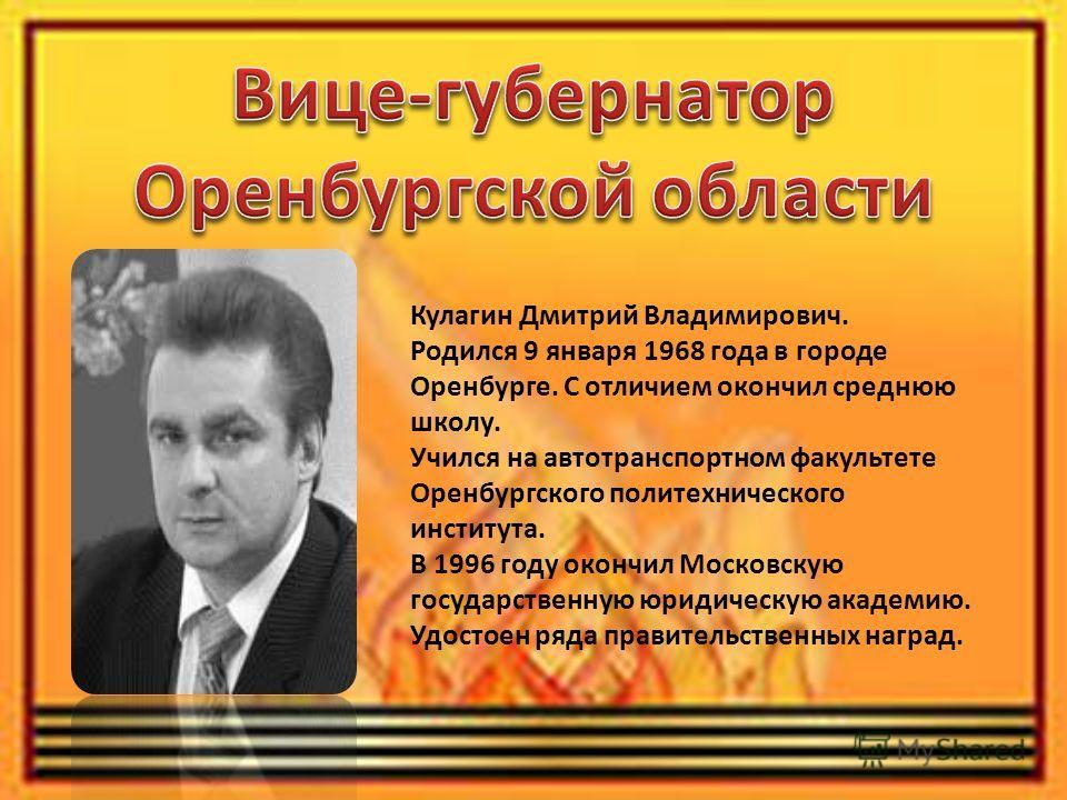 Кулагин Дмитрий Владимирович. Родился 9 января 1968 года в городе Оренбурге. С отличием окончил среднюю школу. Учился на автотранспортном факультете Оренбургского политехнического института. В 1996 году окончил Московскую государственную юридическую