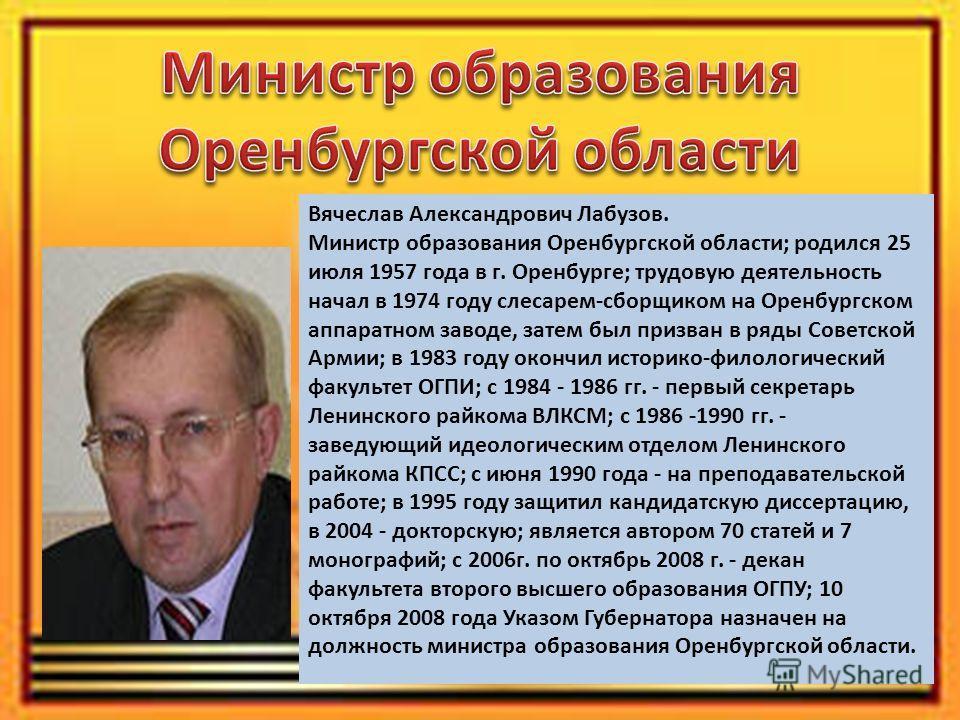 Вячеслав Александрович Лабузов. Министр образования Оренбургской области; родился 25 июля 1957 года в г. Оренбурге; трудовую деятельность начал в 1974 году слесарем-сборщиком на Оренбургском аппаратном заводе, затем был призван в ряды Советской Армии