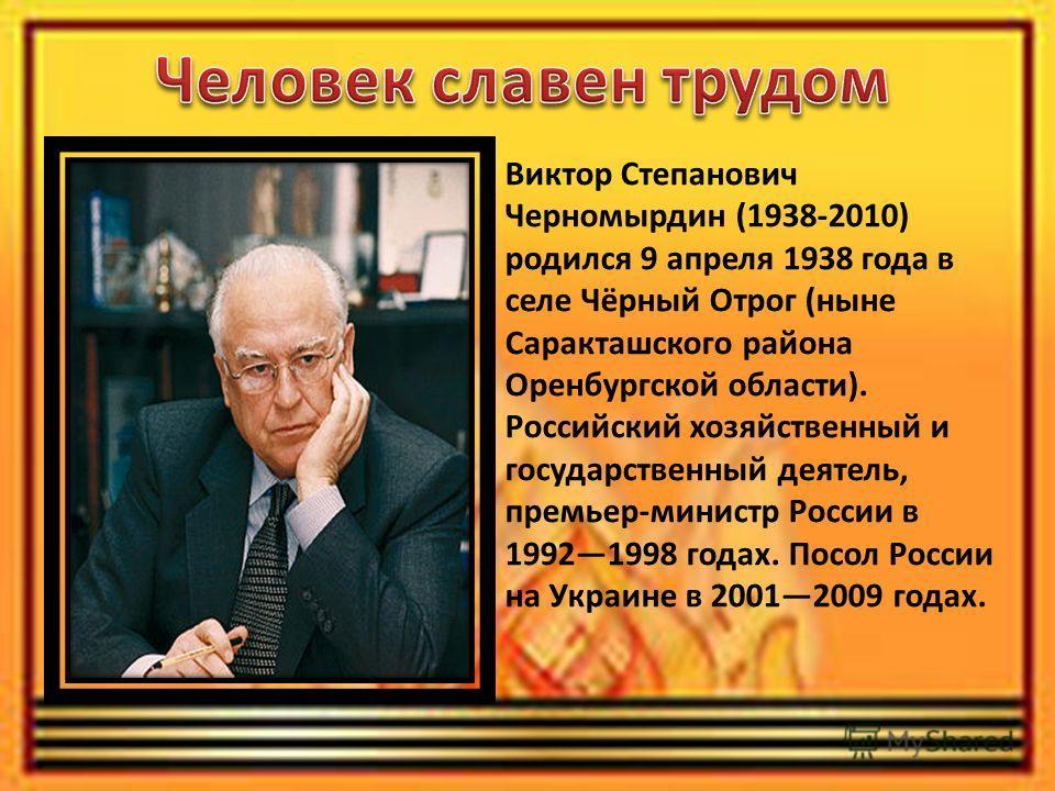Виктор Степанович Черномырдин (1938-2010) родился 9 апреля 1938 года в селе Чёрный Отрог (ныне Саракташского района Оренбургской области). Российский хозяйственный и государственный деятель, премьер-министр России в 19921998 годах. Посол России на Ук