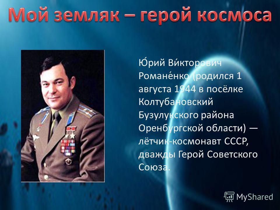 Ю́рий Ви́кторович Романе́нко (родился 1 августа 1944 в посёлке Колтубановский Бузулукского района Оренбургской области) лётчик-космонавт СССР, дважды Герой Советского Союза.