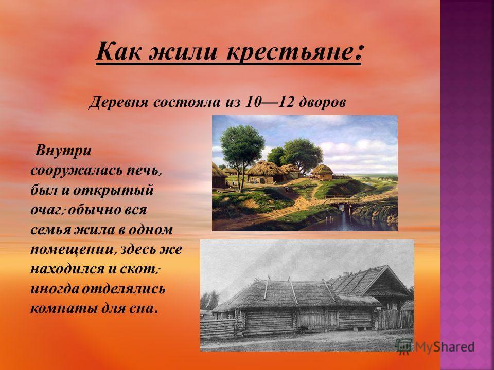 Деревня состояла из 1012 дворов Внутри сооружалась печь, был и открытый очаг ; обычно вся семья жила в одном помещении, здесь же находился и скот ; иногда отделялись комнаты для сна.
