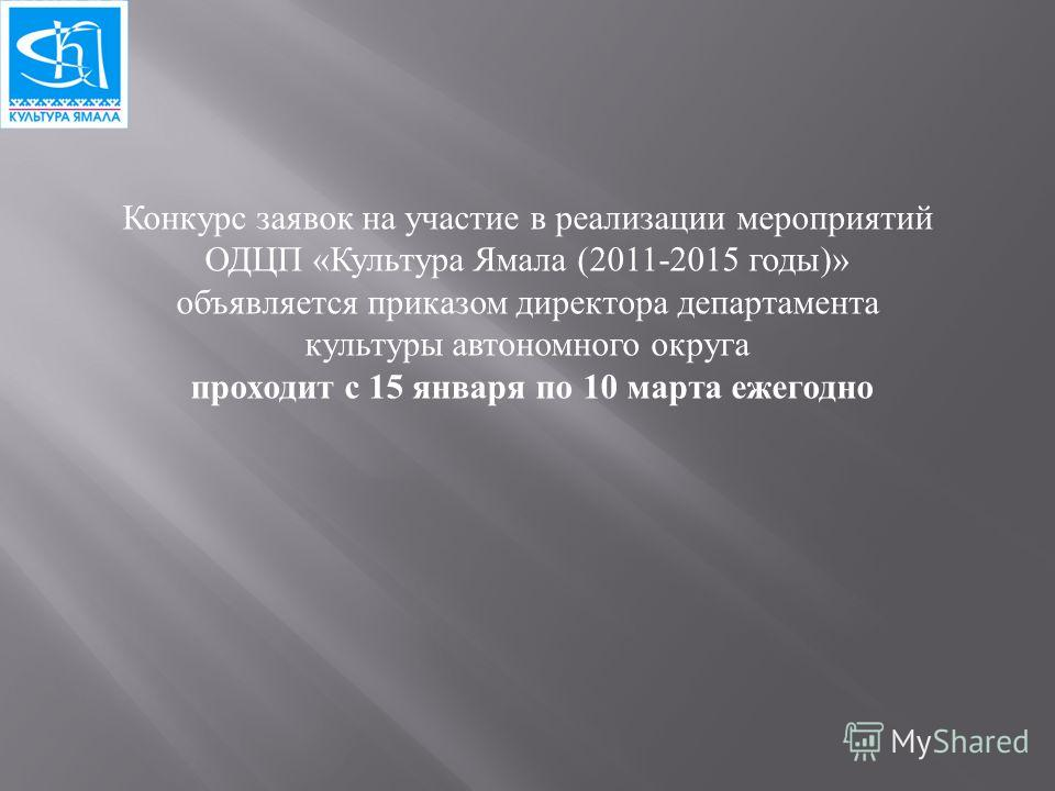 Конкурс заявок на участие в реализации мероприятий ОДЦП « Культура Ямала (2011-2015 годы )» объявляется приказом директора департамента культуры автономного округа проходит с 15 января по 10 марта ежегодно