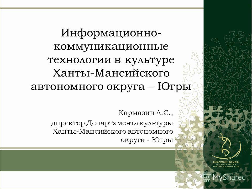 Информационно- коммуникационные технологии в культуре Ханты-Мансийского автономного округа – Югры Кармазин А.С., директор Департамента культуры Ханты-Мансийского автономного округа - Югры