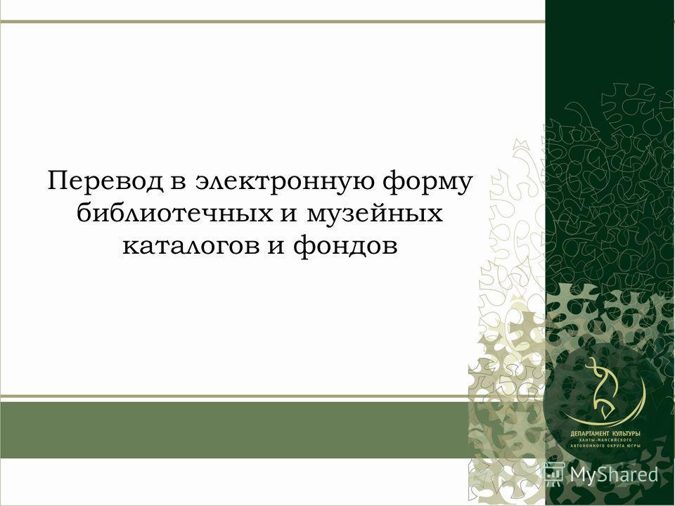Перевод в электронную форму библиотечных и музейных каталогов и фондов