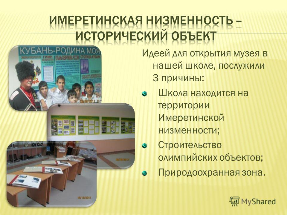 Идеей для открытия музея в нашей школе, послужили 3 причины: Школа находится на территории Имеретинской низменности; Строительство олимпийских объектов; Природоохранная зона.