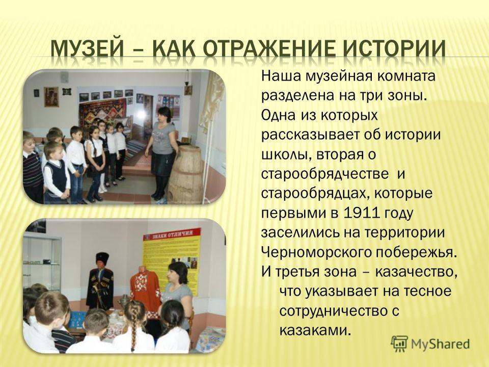 Наша музейная комната разделена на три зоны. Одна из которых рассказывает об истории школы, вторая о старообрядчестве и старообрядцах, которые первыми в 1911 году заселились на территории Черноморского побережья. И третья зона – казачество, что указы