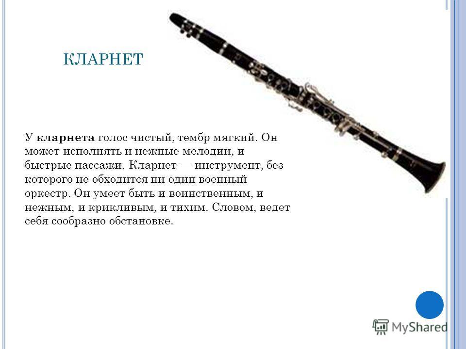 КЛАРНЕТ У кларнета голос чистый, тембр мягкий. Он может исполнять и нежные мелодии, и быстрые пассажи. Кларнет инструмент, без которого не обходится ни один военный оркестр. Он умеет быть и воинственным, и нежным, и крикливым, и тихим. Словом, ведет