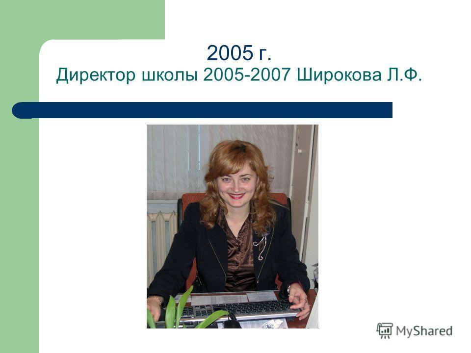 2005 г. Директор школы 2005-2007 Широкова Л.Ф.