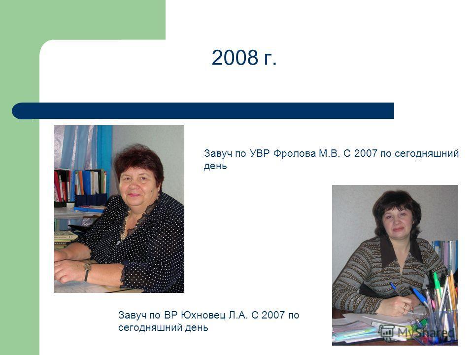 2008 г. Завуч по УВР Фролова М.В. С 2007 по сегодняшний день Завуч по ВР Юхновец Л.А. С 2007 по сегодняшний день