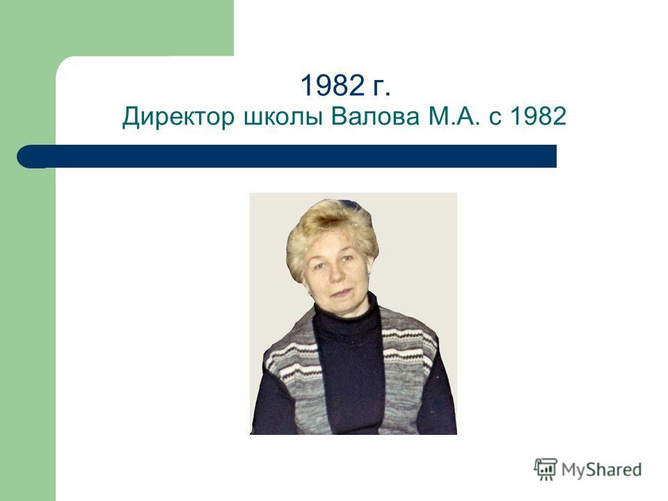 1982 г. Директор школы Валова М.А. с 1982