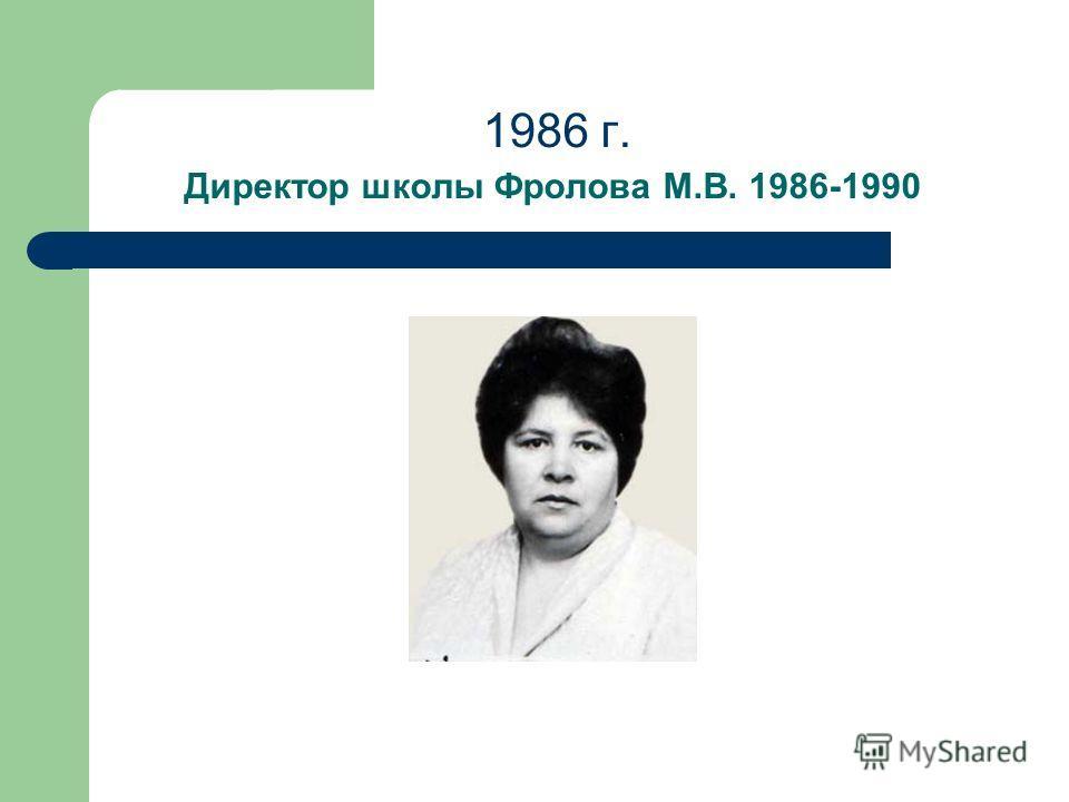 1986 г. Директор школы Фролова М.В. 1986-1990