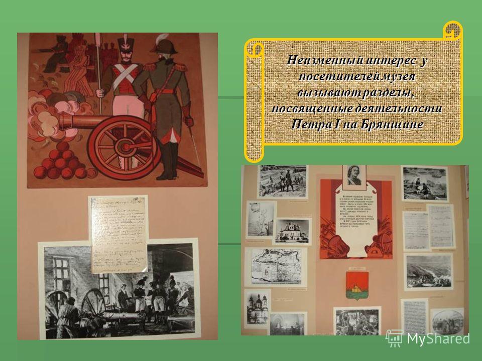 Неизменный интерес у посетителей музея вызывают разделы, посвященные деятельности Петра I на Брянщине