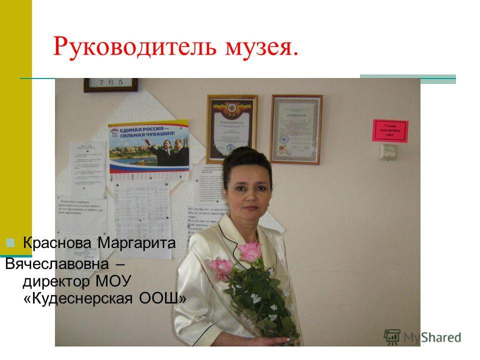 Руководитель музея. Краснова Маргарита Вячеславовна – директор МОУ «Кудеснерская ООШ»