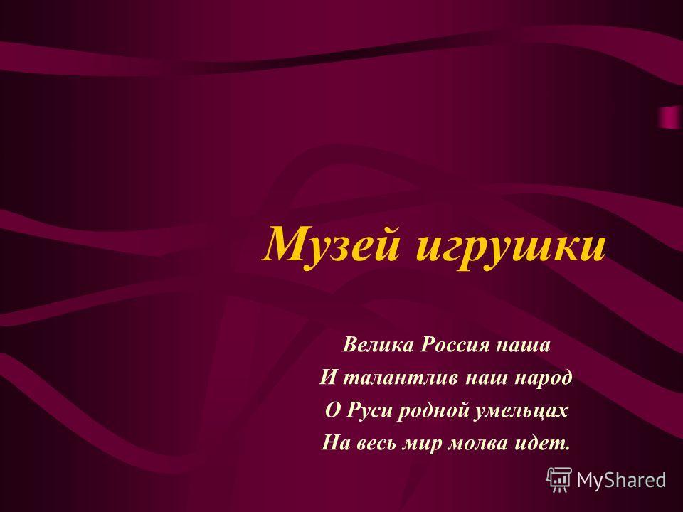 Музей игрушки Велика Россия наша И талантлив наш народ О Руси родной умельцах На весь мир молва идет.