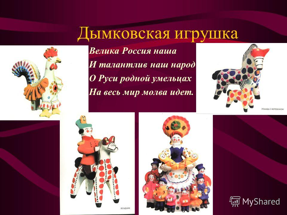 Дымковская игрушка Велика Россия наша И талантлив наш народ О Руси родной умельцах На весь мир молва идет.