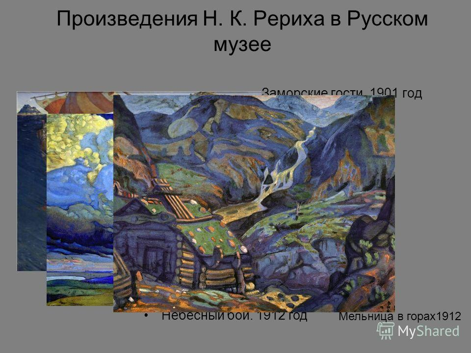 Произведения Н. К. Рериха в Русском музее Заморские гости. 1901 год Небесный бой. 1912 год Мельница в горах1912