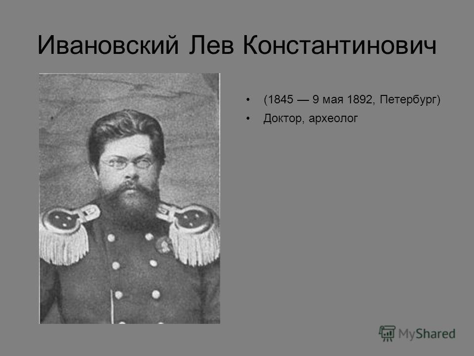 Ивановский Лев Константинович (1845 9 мая 1892, Петербург) Доктор, археолог