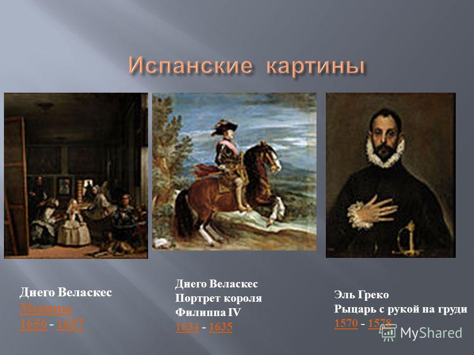 Диего Веласкес Менины 1656 - 1657 Менины 16561657 Диего Веласкес Портрет короля Филиппа IV 1634 - 1635 16341635 Эль Греко Рыцарь с рукой на груди 1570 - 1578 15701578