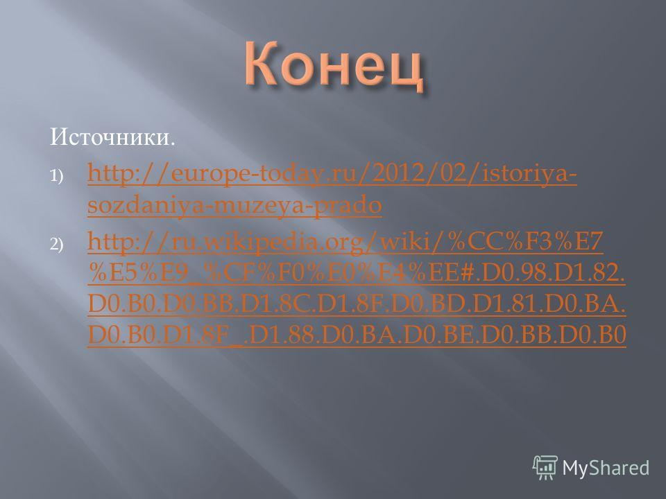 Источники. 1) http://europe-today.ru/2012/02/istoriya- sozdaniya-muzeya-prado http://europe-today.ru/2012/02/istoriya- sozdaniya-muzeya-prado 2) http://ru.wikipedia.org/wiki/%CC%F3%E7 %E5%E9_%CF%F0%E0%E4%EE#.D0.98.D1.82. D0.B0.D0.BB.D1.8C.D1.8F.D0.BD