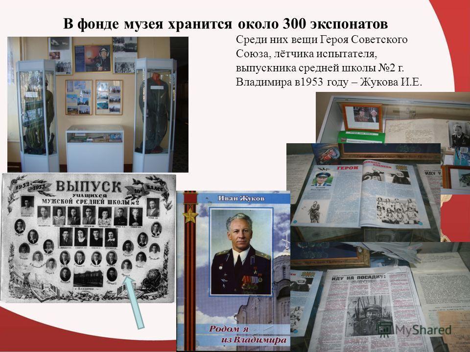 В фонде музея хранится около 300 экспонатов Среди них вещи Героя Советского Союза, лётчика испытателя, выпускника средней школы 2 г. Владимира в1953 году – Жукова И.Е.