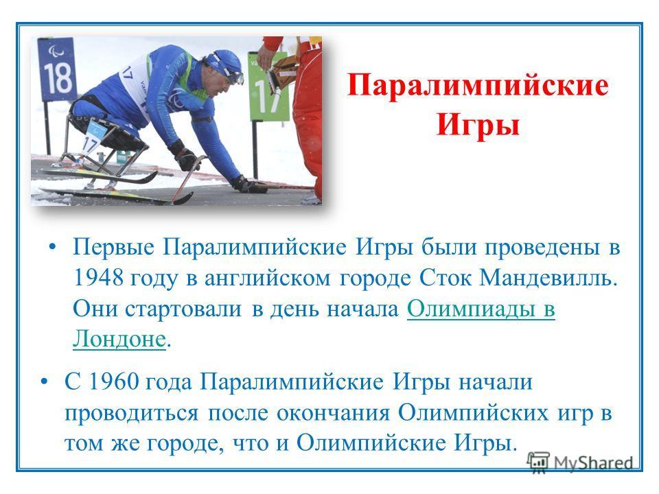 Паралимпийские Игры С 1960 года Паралимпийские Игры начали проводиться после окончания Олимпийских игр в том же городе, что и Олимпийские Игры. Первые Паралимпийские Игры были проведены в 1948 году в английском городе Сток Мандевилль. Они стартовали