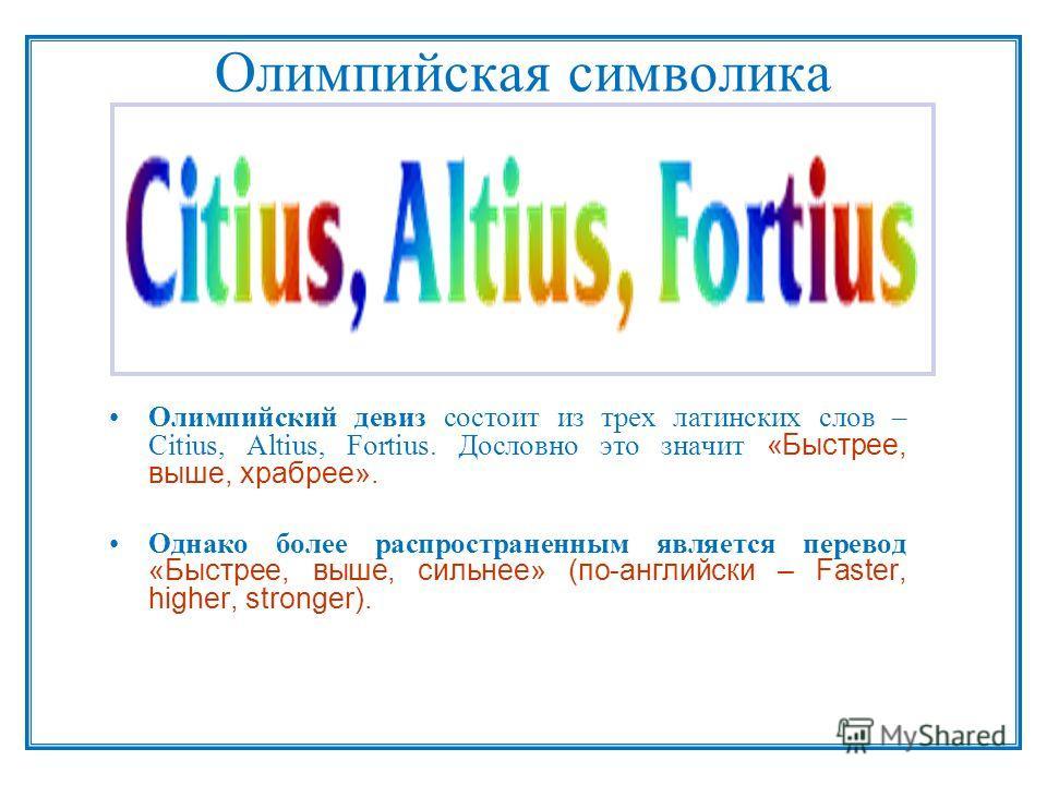 Олимпийская символика Олимпийский девиз состоит из трех латинских слов – Citius, Altius, Fortius. Дословно это значит «Быстрее, выше, храбрее». Однако более распространенным является перевод «Быстрее, выше, сильнее» (по-английски – Faster, higher, st